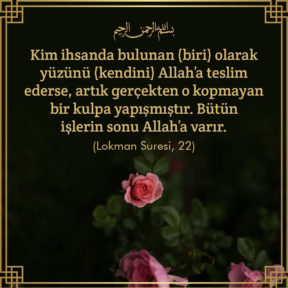 """<table style=""""width: 100%;""""><tr><td style=""""vertical-align: middle;"""">Kim ihsanda bulunan (biri) olarak yüzünü (kendini) Allah""""a teslim ederse, artık gerçekten o kopmayan bir kulpa yapışmıştır. Bütün işlerin sonu Allah""""a varır. Lokman Suresi, 22 </td><td style=""""max-width: 70px;vertical-align: middle;""""> <a href=""""/downloadquote.php?filename=1503401139351.jpg""""><img class=""""hoversaturate"""" height=""""20px"""" src=""""/assets/images/download-iconu.png"""" style=""""width: 48px; height: 48px;"""" title=""""Resmi İndir""""/></a></td></tr></table>"""