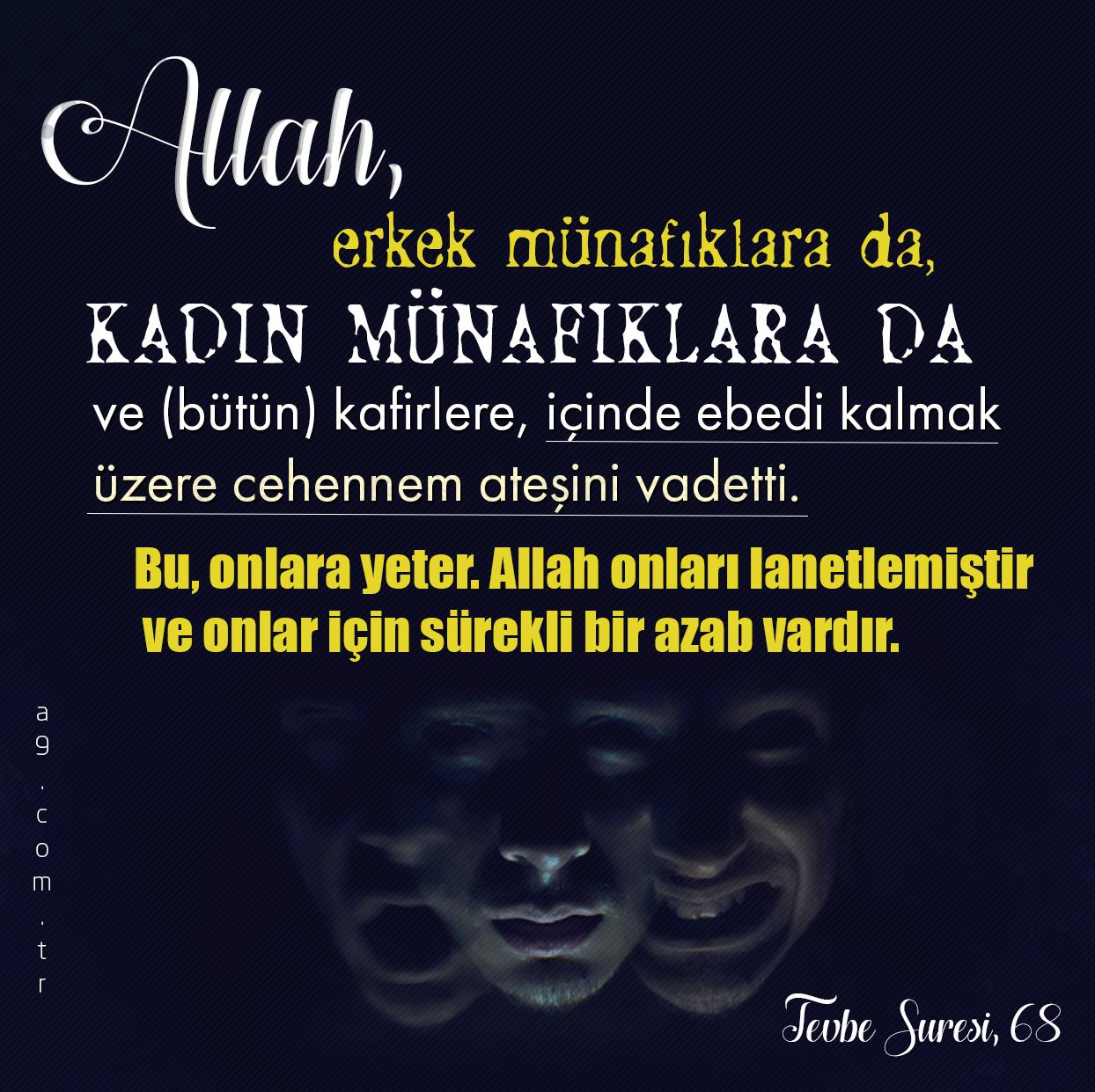 """<table style=""""width: 100%;""""><tr><td style=""""vertical-align: middle;"""">Allah, erkek münafıklara da, kadın münafıklara da ve (bütün) kafirlere, içinde ebedi kalmak üzere cehennem ateşini vadetti. Bu, onlara yeter. Allah onları lanetlemiştir ve onlar için sürekli bir azab vardır. [Tevbe Suresi, 68]</td><td style=""""max-width: 70px;vertical-align: middle;""""> <a href=""""/downloadquote.php?filename=1516019499830.jpg""""><img class=""""hoversaturate"""" height=""""20px"""" src=""""/assets/images/download-iconu.png"""" style=""""width: 48px; height: 48px;"""" title=""""Resmi İndir""""/></a></td></tr></table>"""