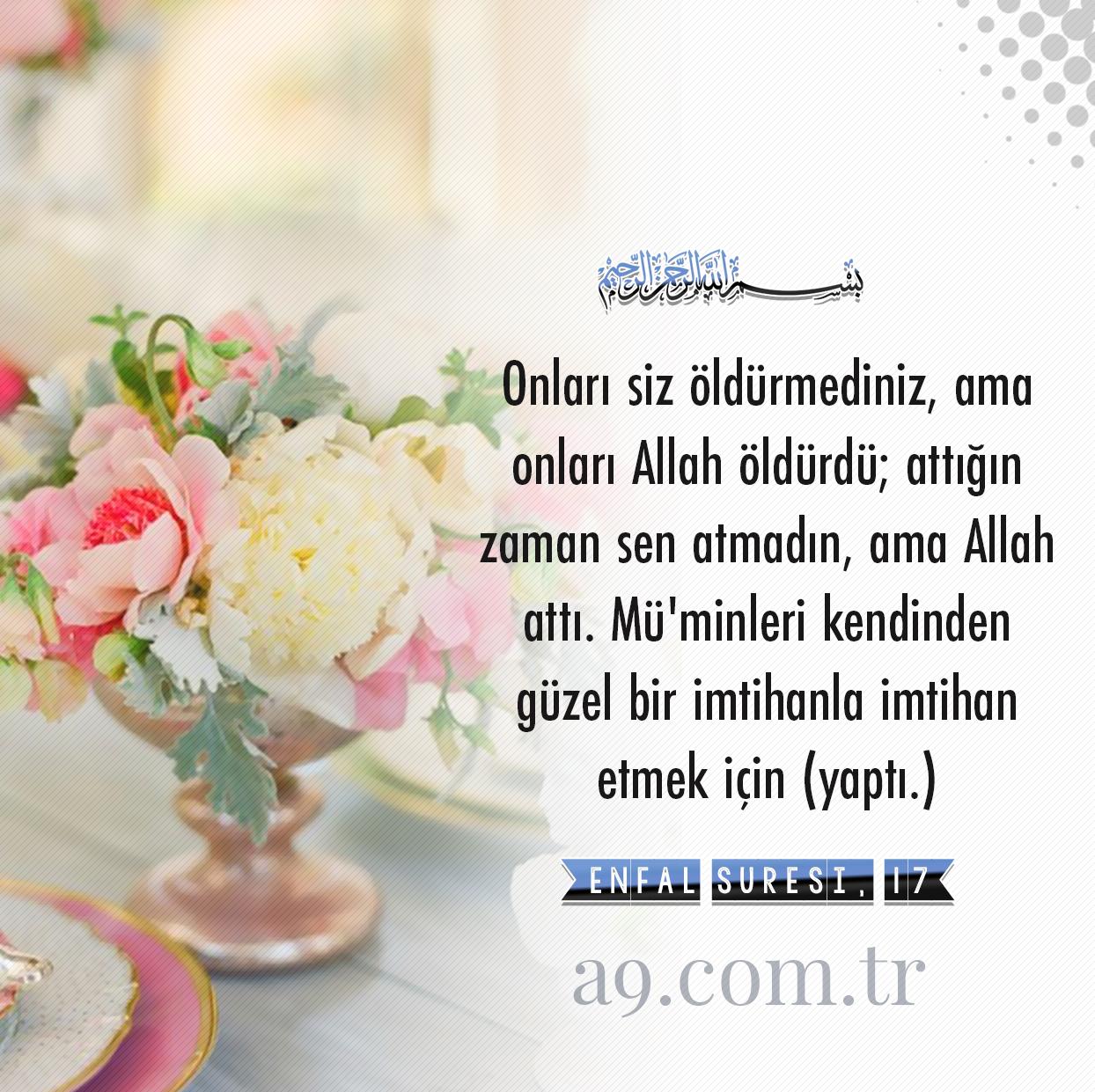 """<table style=""""width: 100%;""""><tr><td style=""""vertical-align: middle;"""">Onları siz öldürmediniz, ama onları Allah öldürdü; attığın zaman sen atmadın, ama Allah attı. Mü""""minleri kendinden güzel bir imtihanla imtihan etmek için (yaptı.) Şüphesiz Allah, işitendir, bilendir. [Enfal Suresi, 17]</td><td style=""""max-width: 70px;vertical-align: middle;""""> <a href=""""/downloadquote.php?filename=1516019559808.jpg""""><img class=""""hoversaturate"""" height=""""20px"""" src=""""/assets/images/download-iconu.png"""" style=""""width: 48px; height: 48px;"""" title=""""Resmi İndir""""/></a></td></tr></table>"""