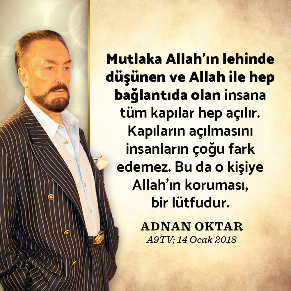 """<table style=""""width: 100%;""""><tr><td style=""""vertical-align: middle;"""">Mutlaka Allah'ın lehinde düşünen ve Allah ile hep bağlantıda olan insana tüm kapılar hep açılır. Kapıların açılmasını insanların çoğu fark edemez. Bu da o kişiye Allah'ın koruması, bir lütfudur. (Adnan Oktar, A9TV; 14 Ocak 2018)</td><td style=""""max-width: 70px;vertical-align: middle;""""> <a href=""""/downloadquote.php?filename=1516268892894.jpg""""><img class=""""hoversaturate"""" height=""""20px"""" src=""""/assets/images/download-iconu.png"""" style=""""width: 48px; height: 48px;"""" title=""""Resmi İndir""""/></a></td></tr></table>"""