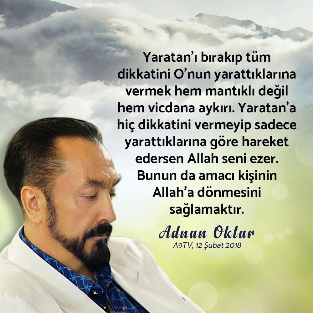 """<table style=""""width: 100%;""""><tr><td style=""""vertical-align: middle;"""">Yaratan'ı bırakıp tüm dikkatini O'nun yarattıklarına vermek hem mantıklı değil hem vicdana aykırı. Yaratan'a hiç dikkatini vermeyip sadece yarattıklarına göre hareket edersen Allah seni ezer. Bunun da amacı kişinin Allah'a dönmesini sağlamaktır. (Adnan Oktar; A9TV, 12 Şubat 2018) </td><td style=""""max-width: 70px;vertical-align: middle;""""> <a href=""""/downloadquote.php?filename=1518804701615.jpg""""><img class=""""hoversaturate"""" height=""""20px"""" src=""""/assets/images/download-iconu.png"""" style=""""width: 48px; height: 48px;"""" title=""""Resmi İndir""""/></a></td></tr></table>"""