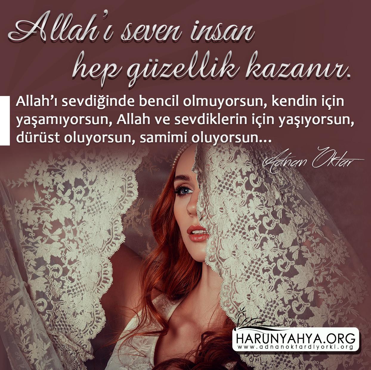 """<table style=""""width: 100%;""""><tr><td style=""""vertical-align: middle;"""">Allah'ı seven insan hep güzellik kazanır. Allah'ı sevdiğinde bencil olmuyorsun, kendin için yaşamıyorsun, Allah ve sevdiklerin için yaşıyorsun, dürüst oluyorsun, samimi oluyorsun… Bunların hepsi Allah'ı düşündüğünde kazandığın güzellikler. </td><td style=""""max-width: 70px;vertical-align: middle;""""> <a href=""""/downloadquote.php?filename=152386286367.jpg""""><img class=""""hoversaturate"""" height=""""20px"""" src=""""/assets/images/download-iconu.png"""" style=""""width: 48px; height: 48px;"""" title=""""Resmi İndir""""/></a></td></tr></table>"""