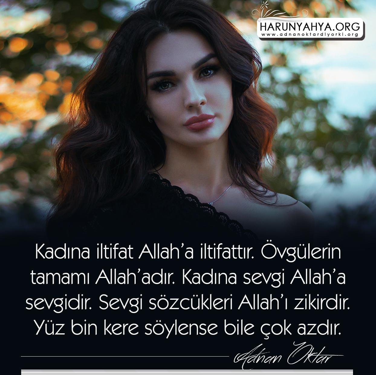 """<table style=""""width: 100%;""""><tr><td style=""""vertical-align: middle;"""">Kadına iltifat Allah'a iltifattır. Övgülerin tamamı Allah'adır. Kadına sevgi Allah'a sevgidir. Sevgi sözcükleri Allah'ı zikirdir. Yüz bin kere söylense bile çok azdır.</td><td style=""""max-width: 70px;vertical-align: middle;""""> <a href=""""/downloadquote.php?filename=152386319055.jpg""""><img class=""""hoversaturate"""" height=""""20px"""" src=""""/assets/images/download-iconu.png"""" style=""""width: 48px; height: 48px;"""" title=""""Resmi İndir""""/></a></td></tr></table>"""