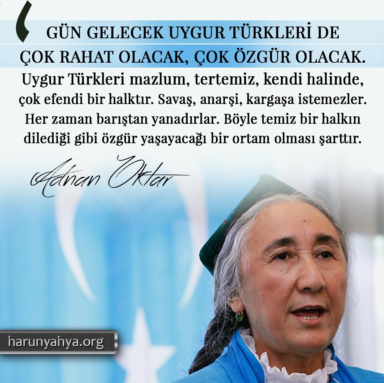 """<table style=""""width: 100%;""""><tr><td style=""""vertical-align: middle;"""">Gün gelecek Uygur Türkleri de çok rahat olacak, çok özgür olacak. Uygur Türkleri mazlum, tertemiz, kendi halinde, çok efendi bir halktır. Savaş, anarşi, kargaşa istemezler. Her zaman barıştan yanadırlar. Böyle temiz bir halkın dilediği gibi özgür yaşayacağı bir ortam olması şarttır.</td><td style=""""max-width: 70px;vertical-align: middle;""""> <a href=""""/downloadquote.php?filename=1526968713885.jpg""""><img class=""""hoversaturate"""" height=""""20px"""" src=""""/assets/images/download-iconu.png"""" style=""""width: 48px; height: 48px;"""" title=""""Resmi İndir""""/></a></td></tr></table>"""