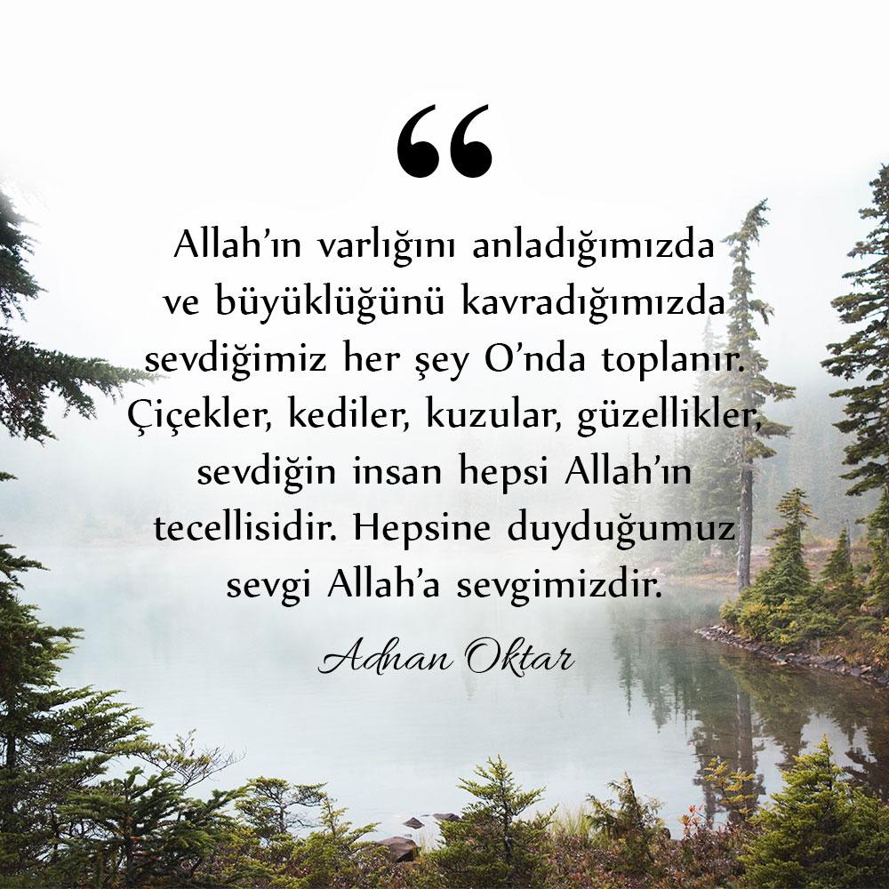 """<table style=""""width: 100%;""""><tr><td style=""""vertical-align: middle;"""">Allah'ın varlığını anladığımızda ve büyüklüğünü kavradığımızda sevdiğimiz her şey O'nda toplanır. Çiçekler, kediler, kuzular, güzellikler, sevdiğin insan hepsi Allah'ın tecellisidir. Hepsine duyduğumuz sevgi Allah'a sevgimizdir. (Adnan Oktar; 15 Mayıs 2018) </td><td style=""""max-width: 70px;vertical-align: middle;""""> <a href=""""/downloadquote.php?filename=1527060772532.jpg""""><img class=""""hoversaturate"""" height=""""20px"""" src=""""/assets/images/download-iconu.png"""" style=""""width: 48px; height: 48px;"""" title=""""Resmi İndir""""/></a></td></tr></table>"""