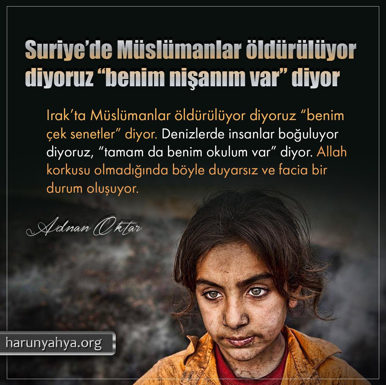 """<table style=""""width: 100%;""""><tr><td style=""""vertical-align: middle;"""">Suriye'de Müslümanlar öldürülüyor diyoruz """"benim nişanım var"""" diyor. Irak'ta Müslümanlar öldürülüyor diyoruz """"benim çek senetler"""" diyor. Denizlerde insanlar boğuluyor diyoruz, """"tamam da benim okulum var"""" diyor. Allah korkusu olmadığında böyle duyarsız ve facia bir durum oluşuyor.</td><td style=""""max-width: 70px;vertical-align: middle;""""> <a href=""""/downloadquote.php?filename=1527141475649.jpg""""><img class=""""hoversaturate"""" height=""""20px"""" src=""""/assets/images/download-iconu.png"""" style=""""width: 48px; height: 48px;"""" title=""""Resmi İndir""""/></a></td></tr></table>"""