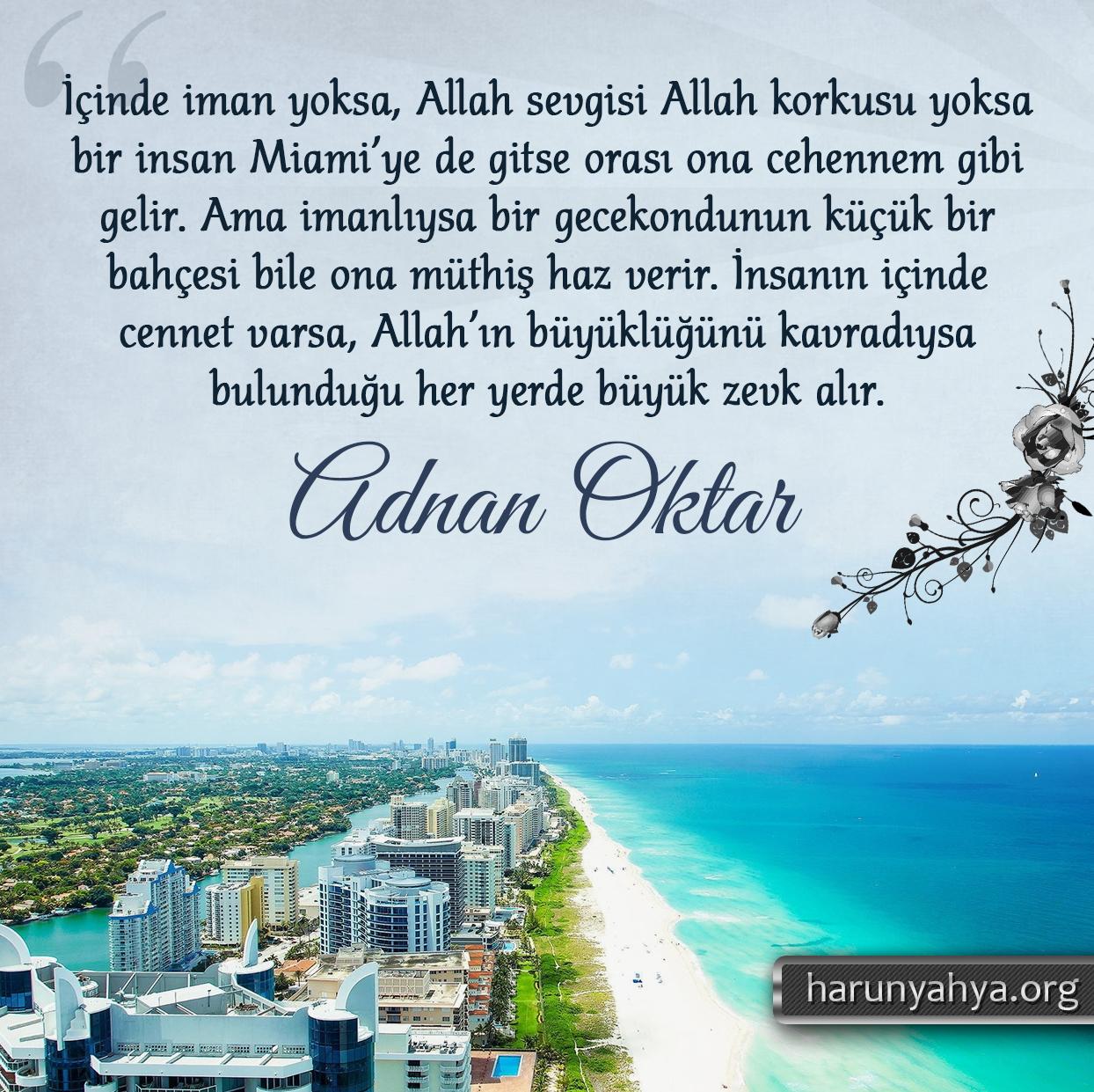 """<table style=""""width: 100%;""""><tr><td style=""""vertical-align: middle;"""">İçinde iman yoksa, Allah sevgisi Allah korkusu yoksa bir insan Miami'ye de gitse orası ona cehennem gibi gelir. Ama imanlıysa bir gecekondunun küçük bir bahçesi bile ona müthiş haz verir. İnsanın içinde cennet varsa, Allah'ın büyüklüğünü kavradıysa bulunduğu her yerde büyük zevk alır.</td><td style=""""max-width: 70px;vertical-align: middle;""""> <a href=""""/downloadquote.php?filename=1527141499545.jpg""""><img class=""""hoversaturate"""" height=""""20px"""" src=""""/assets/images/download-iconu.png"""" style=""""width: 48px; height: 48px;"""" title=""""Resmi İndir""""/></a></td></tr></table>"""