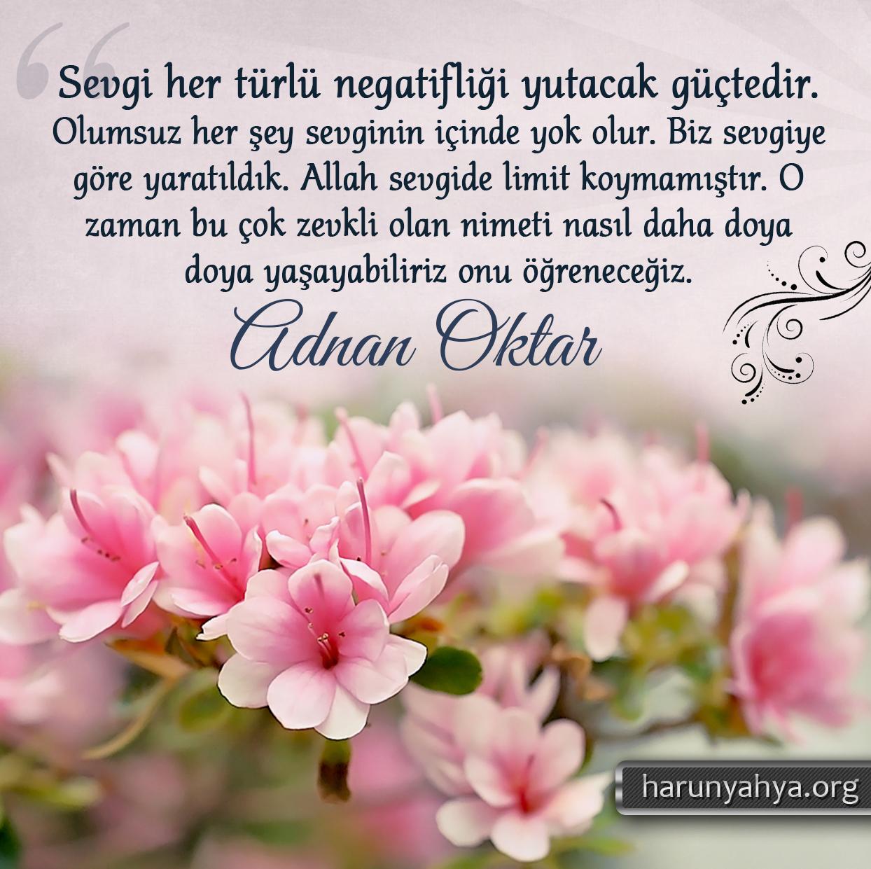 """<table style=""""width: 100%;""""><tr><td style=""""vertical-align: middle;"""">Sevgi her türlü negatifliği yutacak güçtedir. Olumsuz her şey sevginin içinde yok olur. Biz sevgiye göre yaratıldık. Allah sevgide limit koymamıştır. O zaman bu çok zevkli olan nimeti nasıl daha doya doya yaşayabiliriz onu öğreneceğiz. Önce samimi olmak önemlidir. Samimi olmak Allah ile bağlantıyı normal hale getirmek için şarttır. Sonra mutlaka Allah'ın büyüklüğünü iyice kavramak gerekir. Bundan sonra insan sevginin içinde yol almaya başlar. </td><td style=""""max-width: 70px;vertical-align: middle;""""> <a href=""""/downloadquote.php?filename=1527141522177.jpg""""><img class=""""hoversaturate"""" height=""""20px"""" src=""""/assets/images/download-iconu.png"""" style=""""width: 48px; height: 48px;"""" title=""""Resmi İndir""""/></a></td></tr></table>"""