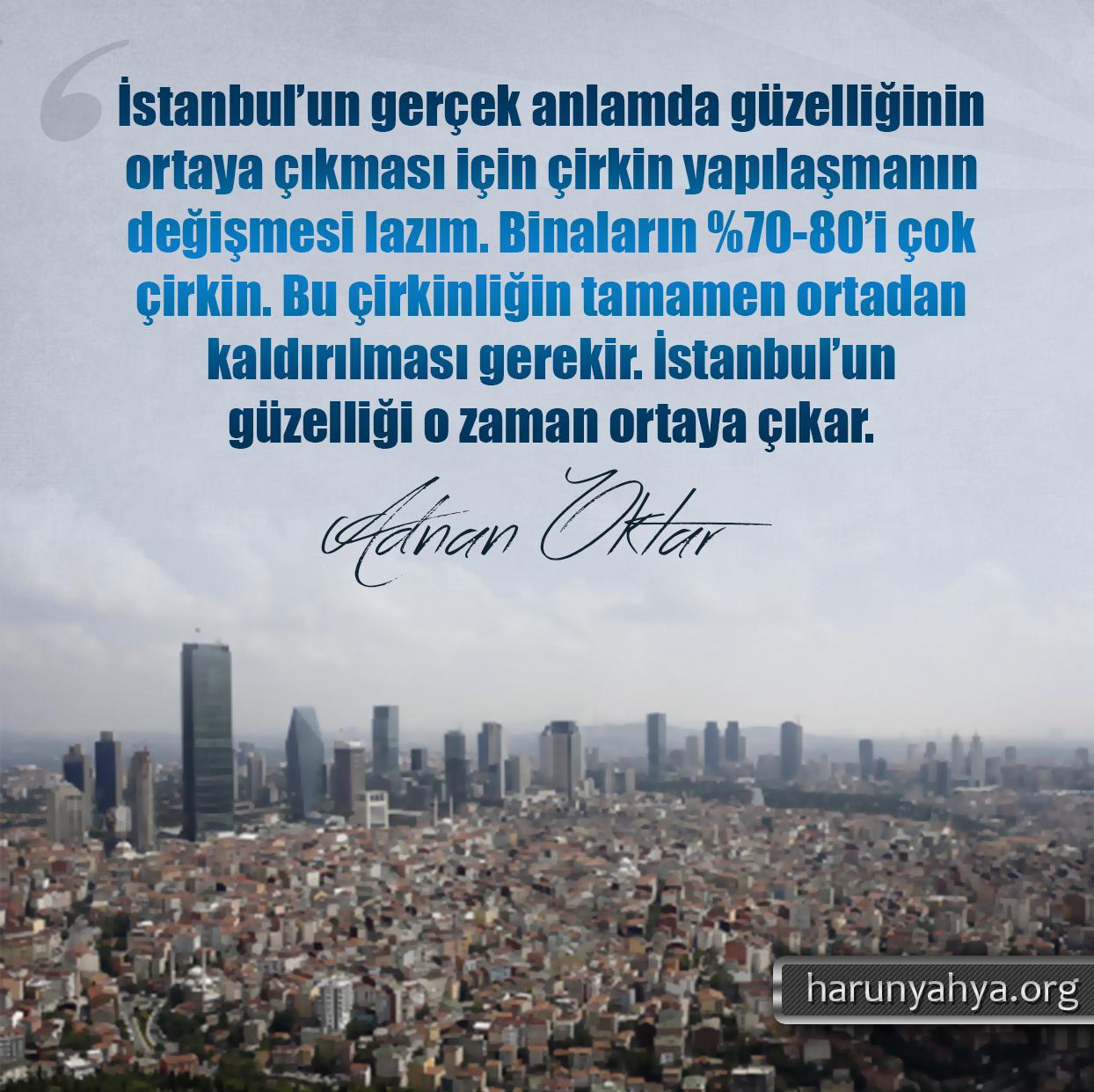 """<table style=""""width: 100%;""""><tr><td style=""""vertical-align: middle;"""">İstanbul'un gerçek anlamda güzelliğini ortaya çıkması için çirkin yapılaşmanın değişmesi lazım. Binaların %70-80'i çok çirkin. Bu çirkinliğin tamamen ortadan kaldırılması gerekir. İstanbul'un güzelliği o zaman ortaya çıkar.</td><td style=""""max-width: 70px;vertical-align: middle;""""> <a href=""""/downloadquote.php?filename=1527141552633.jpg""""><img class=""""hoversaturate"""" height=""""20px"""" src=""""/assets/images/download-iconu.png"""" style=""""width: 48px; height: 48px;"""" title=""""Resmi İndir""""/></a></td></tr></table>"""