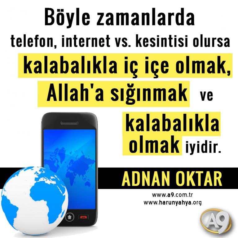 "<table style=""width: 100%;""><tr><td style=""vertical-align: middle;"">Böyle zamanlarda telefon, internet vs. kesintisi olursa kalabalıkla iç içe olmak, Allah""a sığınmak ve kalabalıkla olmak iyidir.</td><td style=""max-width: 70px;vertical-align: middle;""> <a href=""/downloadquote.php?filename=quoteofday_14688528334527.jpg""><img class=""hoversaturate"" height=""20px"" src=""/assets/images/download-iconu.png"" style=""width: 48px; height: 48px;"" title=""Resmi İndir""/></a></td></tr></table>"